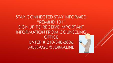 "STAY CONNECTED STAY INFORMED ""REMIND 101"" SIGN UP TO RECEIVE IMPORTANT INFORMATION FROM COUNSELING OFFICE ENTER # 210-348-3806"