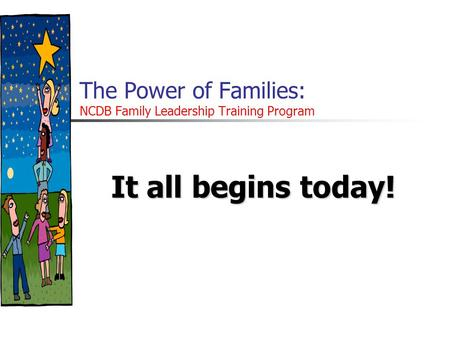 The Power of Families: NCDB Family Leadership Training Program It all begins today!