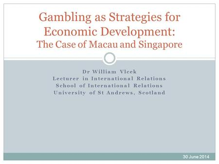Dr William Vlcek Lecturer in International Relations School of International Relations University of St Andrews, Scotland Gambling as Strategies for Economic.