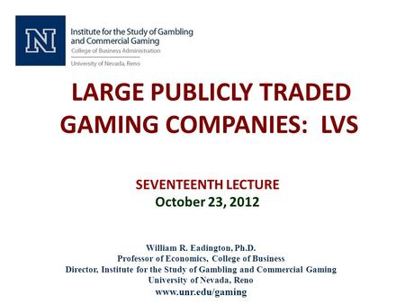 LARGE PUBLICLY TRADED GAMING COMPANIES: LVS SEVENTEENTH LECTURE October 23, 2012 William R. Eadington, Ph.D. Professor of Economics, College of Business.