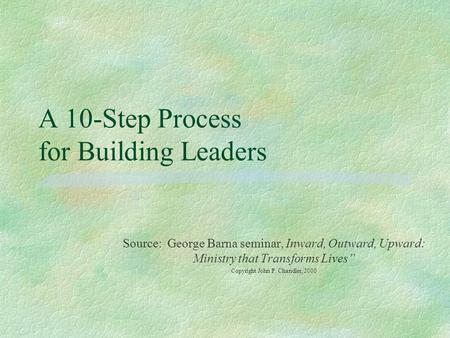 "A 10-Step Process for Building Leaders Source: George Barna seminar, Inward, Outward, Upward: Ministry that Transforms Lives"" Copyright John P. Chandler,"