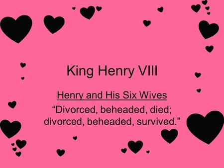 "King Henry VIII Henry and His Six Wives ""Divorced, beheaded, died; divorced, beheaded, survived."""