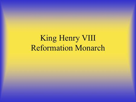 King Henry VIII Reformation Monarch. King Henry VIII He was born in 1491 Second son of Henry VII and Elizabeth of York. The reason why is he the most.