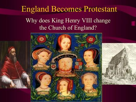England Becomes Protestant Why does King Henry VIII change the Church of England?