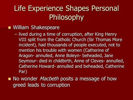 Life Experience Shapes Personal Philosophy William Shakespeare William Shakespeare –lived during a time of corruption, after King Henry VIII split from.
