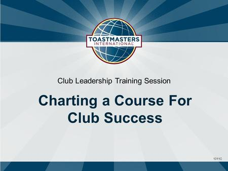 1311C Club Leadership Training Session Charting a Course For Club Success.