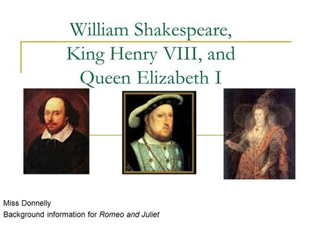 William Shakespeare, King Henry VIII, and Queen Elizabeth I Miss Donnelly Background information for Romeo and Juliet.