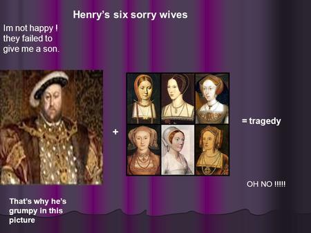 Im not happy ! they failed to give me a son. Henry's six sorry wives + = tragedy That's why he's grumpy in this picture OH NO !!!!!