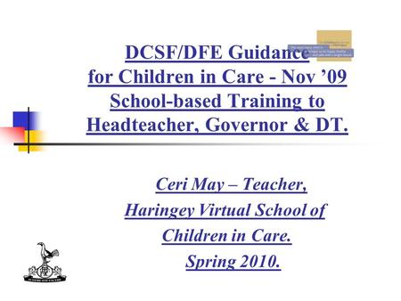 DCSF/DFE Guidance for Children in Care - Nov '09 School-based Training to Headteacher, Governor & DT. Ceri May – Teacher, Haringey Virtual School of Children.