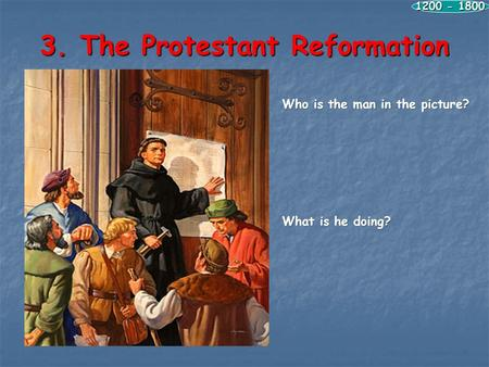 3. The Protestant Reformation 1200 - 1800 Who is the man in the picture? What is he doing?