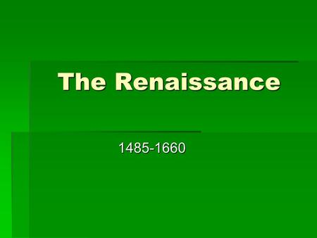 "The Renaissance 1485-1660. What is Renaissance?  Renaissance means ""rebirth."" This signified the new interest in classical learning, which included studies."