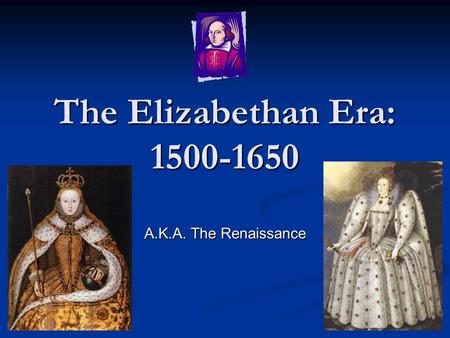 The Elizabethan Era: 1500-1650 A.K.A. The Renaissance.