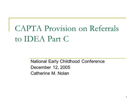 1 CAPTA Provision on Referrals to IDEA Part C National Early Childhood Conference December 12, 2005 Catherine M. Nolan.