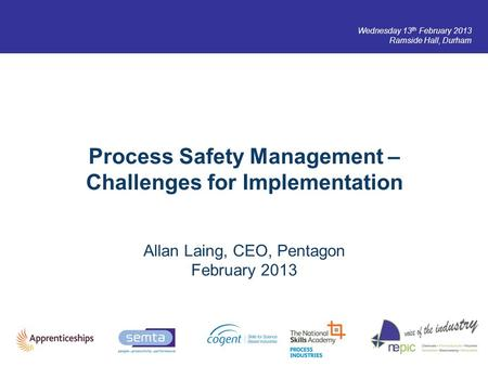 Wednesday 13 th February 2013 Ramside Hall, Durham Process Safety Management – Challenges for Implementation Allan Laing, CEO, Pentagon February 2013.