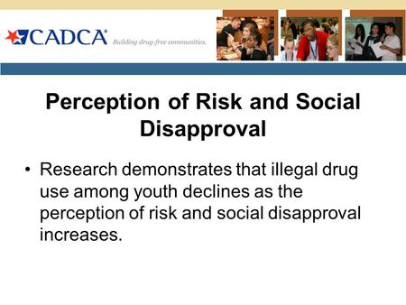 Perception of Risk and Social Disapproval Research demonstrates that illegal drug use among youth declines as the perception of risk and social disapproval.