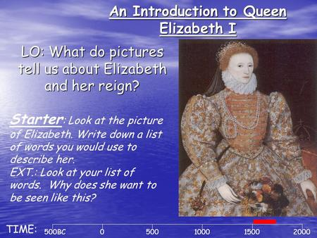 An Introduction to Queen Elizabeth I LO: What do pictures tell us about Elizabeth and her reign? 500BC0500100020001500 TIME: Starter : Look at the picture.