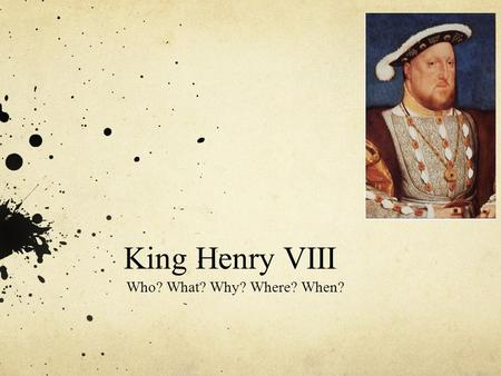 King Henry VIII Who? What? Why? Where? When?. Who was Henry VIII? King Henry VIII was born in 1491 his father was King Henry VII and his mother was Elizabeth.