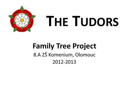 T HE T UDORS Family Tree Project 8.A ZŠ Komenium, Olomouc 2012-2013.