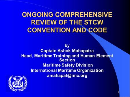 1 ONGOING COMPREHENSIVE REVIEW OF THE STCW CONVENTION AND CODE by Captain Ashok Mahapatra Head, Maritime Training and Human Element Section Maritime Safety.