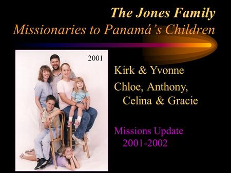 The Jones Family Missionaries to Panamá's Children 2001 Kirk & Yvonne Chloe, Anthony, Celina & Gracie Missions Update 2001-2002.