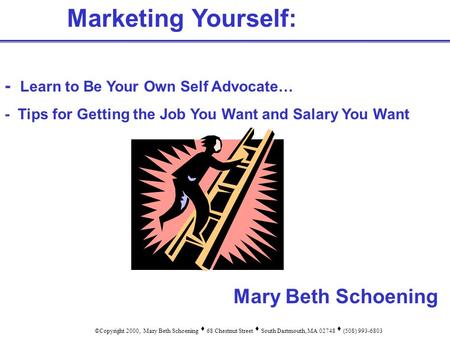 Marketing Yourself: - Learn to Be Your Own Self Advocate… - Tips for Getting the Job You Want and Salary You Want ©Copyright 2000, Mary Beth Schoening.