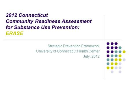 2012 Connecticut Community Readiness Assessment for Substance Use Prevention: ERASE Strategic Prevention Framework University of Connecticut Health Center.