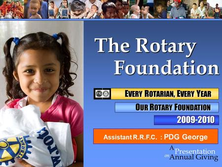 Foundation Foundation on Presentation A Annual Giving The Rotary 2009-2010 E VERY R OTARIAN, E VERY Y EAR E VERY R OTARIAN, E VERY Y EAR O UR R OTARY F.