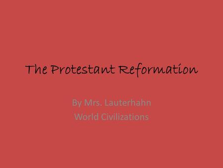 The Protestant Reformation By Mrs. Lauterhahn World Civilizations.