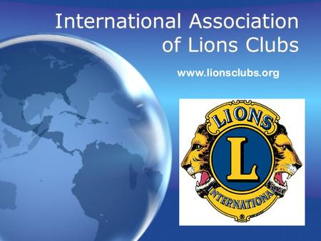 International Association of Lions Clubs www.lionsclubs.org.