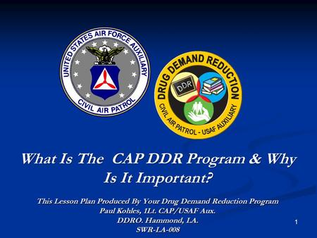 1 What Is The CAP DDR Program & Why Is It Important? This Lesson Plan Produced By Your Drug Demand Reduction Program Paul Kohles, 1Lt. CAP/USAF Aux. DDRO.