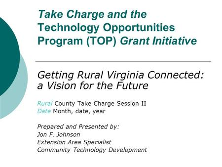 Take Charge and the Technology Opportunities Program (TOP) Grant Initiative Getting Rural Virginia Connected: a Vision for the Future Rural County Take.