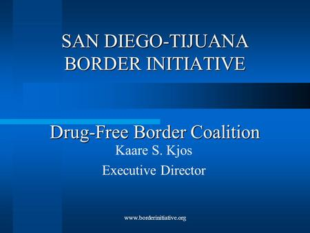 Www.borderinitiative.org SAN DIEGO-TIJUANA BORDER INITIATIVE Drug-Free Border Coalition Kaare S. Kjos Executive Director.