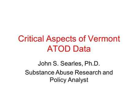 Critical Aspects of Vermont ATOD Data John S. Searles, Ph.D. Substance Abuse Research and Policy Analyst.