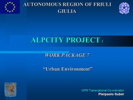 "AUTONOMOUS REGION OF FRIULI GIULIA ALPCITY PROJECT : WORK PACKAGE 7 ""Urban Environment"" Pierpaolo Suber WP6 Transnational Co-ordinator Pierpaolo Suber."