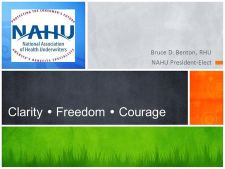 Bruce D. Benton, RHU NAHU President-Elect Clarity  Freedom  Courage.