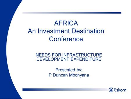 AFRICA An Investment Destination Conference NEEDS FOR INFRASTRUCTURE DEVELOPMENT EXPENDITURE Presented by: P Duncan Mbonyana.