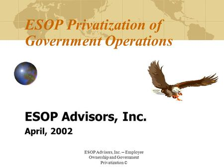 ESOP Advisors, Inc. -- Employee Ownership and Government Privatization © ESOP Privatization of Government Operations ESOP Advisors, Inc. April, 2002.