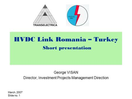 March, 2007 Slide no. 1 HVDC Link Romania – Turkey Short presentation George VISAN Director, Investment Projects Management Direction.