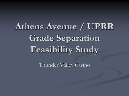 Athens Avenue / UPRR Grade Separation Feasibility Study Thunder Valley Casino.