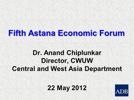 Fifth Astana Economic Forum Dr. Anand Chiplunkar Director, CWUW Central and West Asia Department 22 May 2012.