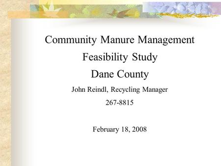Community Manure Management Feasibility Study Dane County John Reindl, Recycling Manager 267-8815 February 18, 2008.