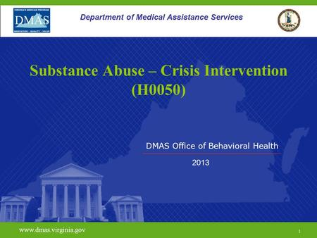 DMAS Office of Behavioral Health www.dmas.virginia.gov 1 Department of Medical Assistance Services Substance Abuse – Crisis Intervention (H0050) 2013.