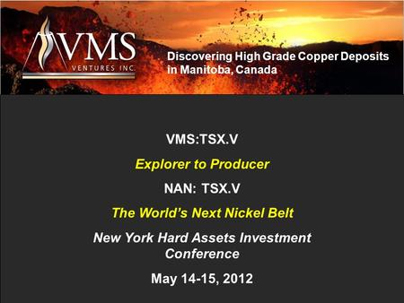 VMS:TSX.V Explorer to Producer NAN: TSX.V The World's Next Nickel Belt New York Hard Assets Investment Conference May 14-15, 2012 Discovering High Grade.