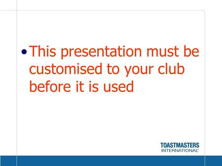 This presentation must be customised to your club before it is used.