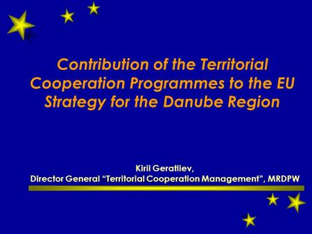 "Contribution of the Territorial Cooperation Programmes to the EU Strategy for the Danube Region Kiril Geratliev, Director General ""Territorial Cooperation."