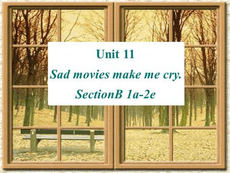 Unit 11 Sad movies make me cry. SectionB 1a-2e Unit 11 Sad movies make me cry. SectionB 1a-2e.