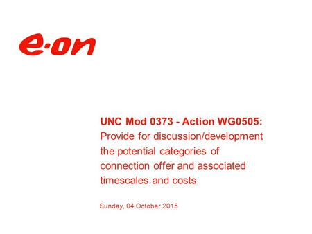 Sunday, 04 October 2015 UNC Mod 0373 - Action WG0505: Provide for discussion/development the potential categories of connection offer and associated timescales.