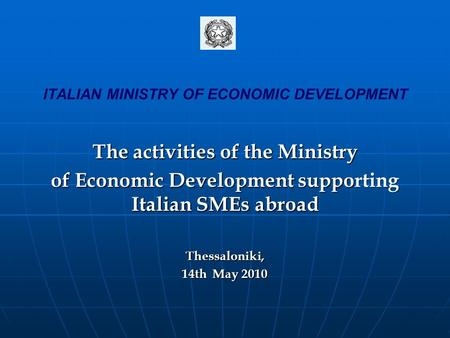 ITALIAN MINISTRY OF ECONOMIC DEVELOPMENT The activities of the Ministry of Economic Development supporting Italian SMEs abroad Thessaloniki, 14th May 2010.