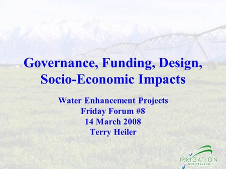 Governance, Funding, Design, Socio-Economic Impacts Water Enhancement Projects Friday Forum #8 14 March 2008 Terry Heiler.