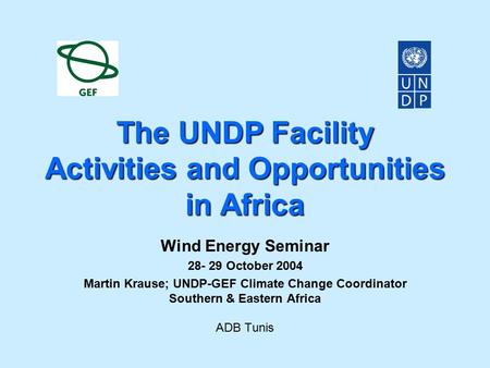 The UNDP Facility Activities and Opportunities in Africa Wind Energy Seminar 28- 29 October 2004 Martin Krause; UNDP-GEF Climate Change Coordinator Southern.